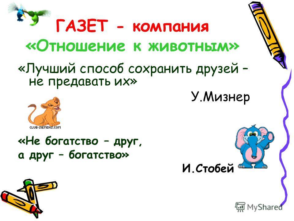ГАЗЕТ - компания «Отношение к животным» «Лучший способ сохранить друзей – не предавать их» У.Мизнер «Не богатство – друг, а друг – богатство» И.Стобей