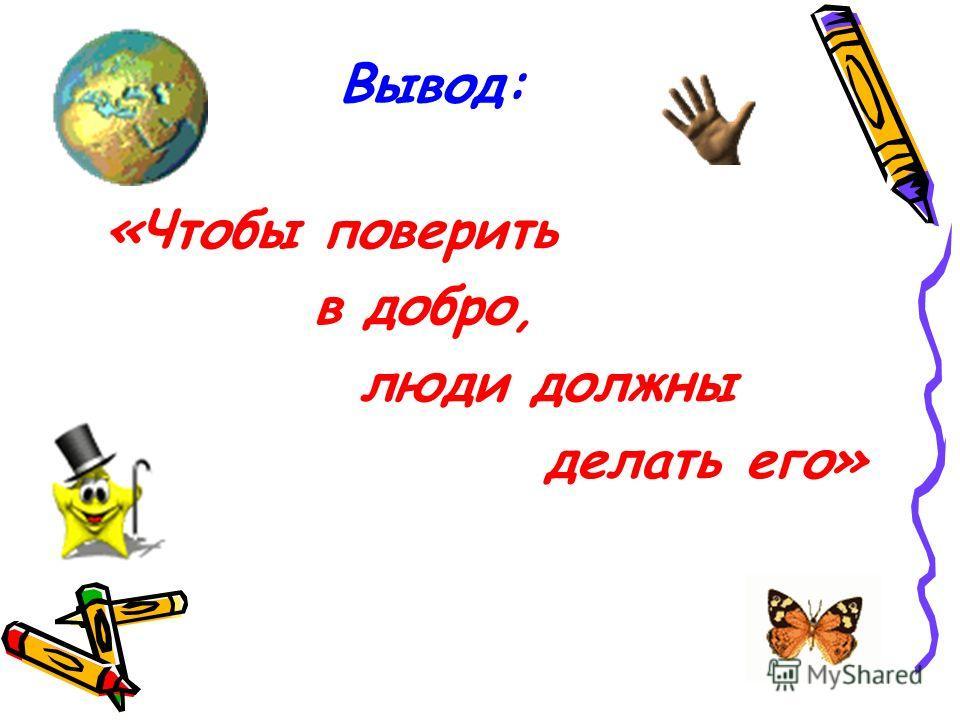 Вывод: «Чтобы поверить в добро, люди должны делать его»
