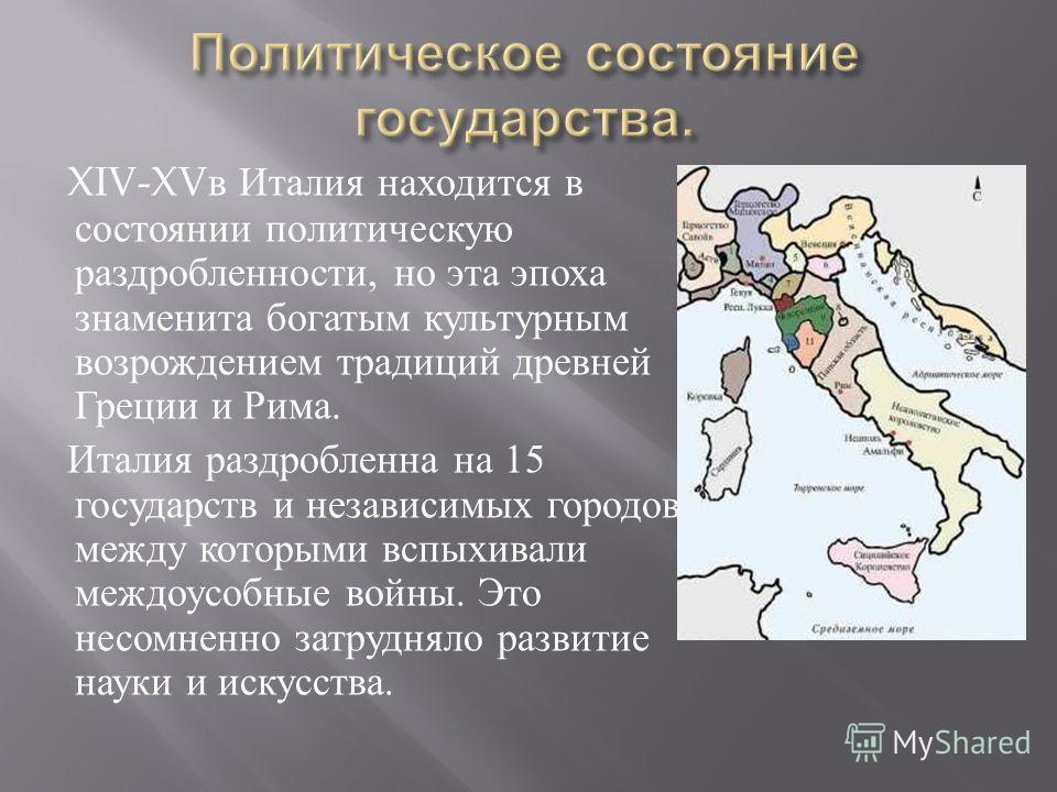 XIV-XV в Италия находится в состоянии политическую раздробленности, но эта эпоха знаменита богатым культурным возрождением традиций древней Греции и Рима. Италия раздробленна на 15 государств и независимых городов, между которыми вспыхивали междоусоб
