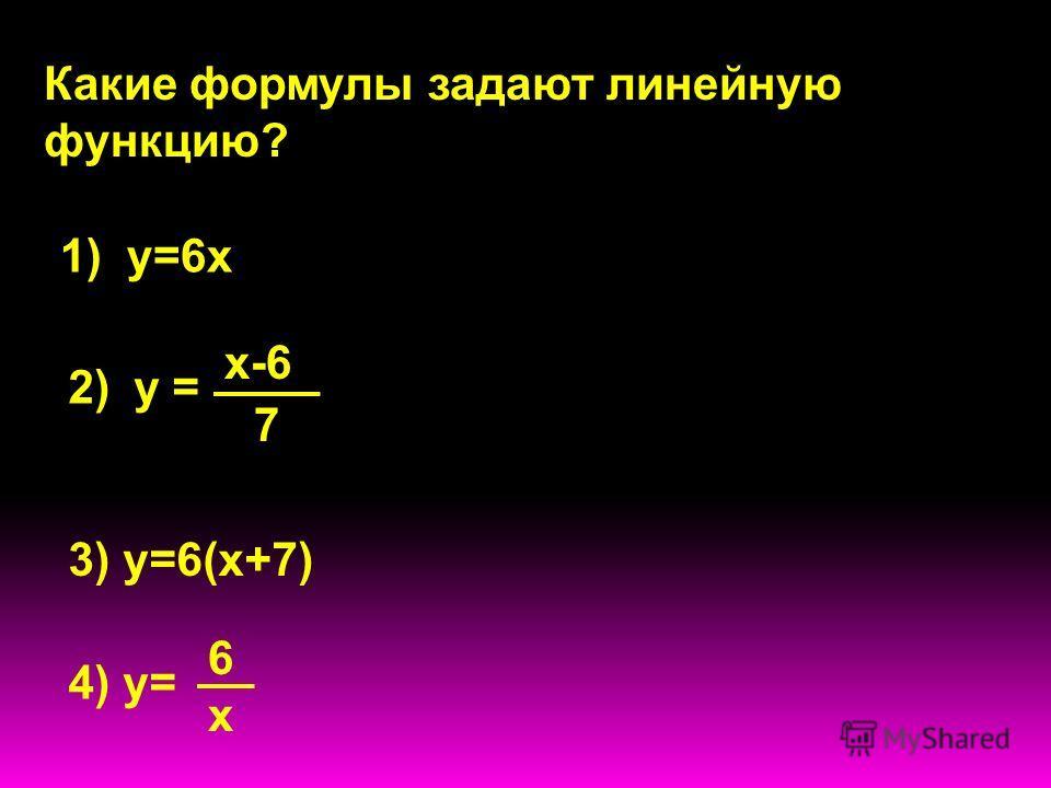 у = х-6 7 Какие формулы задают линейную функцию? 1) у=6х 2) 3) у=6(х+7) 4) у= 6х6х