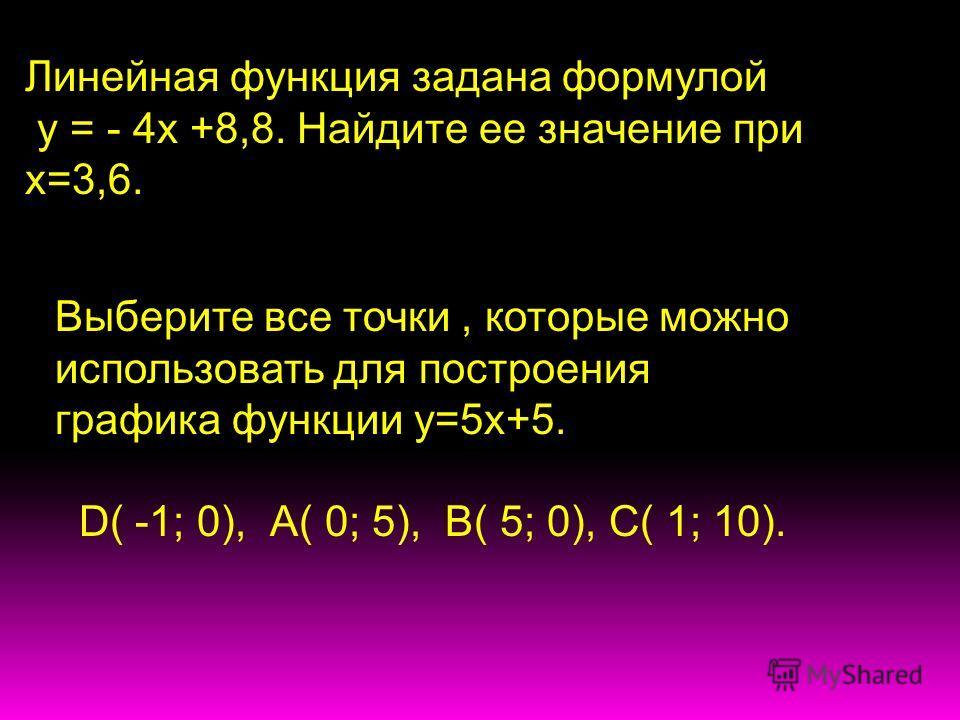 Линейная функция задана формулой у = - 4х +8,8. Найдите ее значение при х=3,6. Выберите все точки, которые можно использовать для построения графика функции у=5х+5. D( -1; 0), А( 0; 5), В( 5; 0), С( 1; 10).
