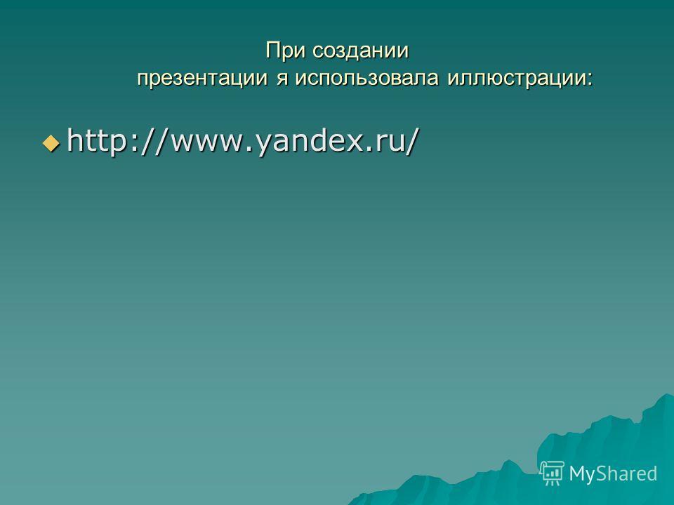 При создании презентации я использовала иллюстрации: http://www.yandex.ru/ http://www.yandex.ru/