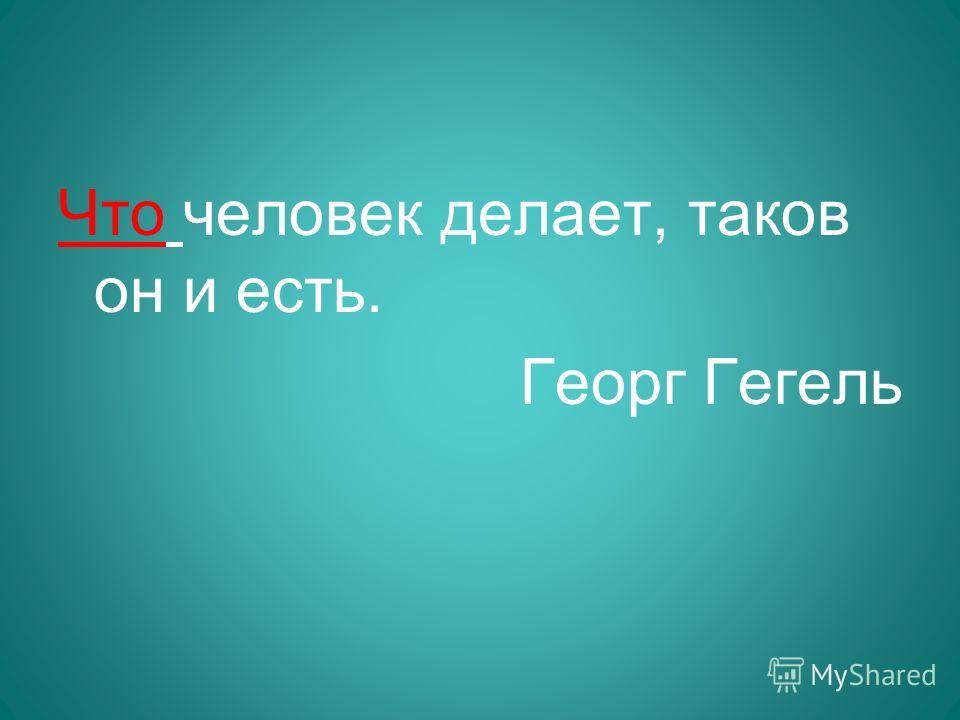 Что человек делает, таков он и есть. Георг Гегель