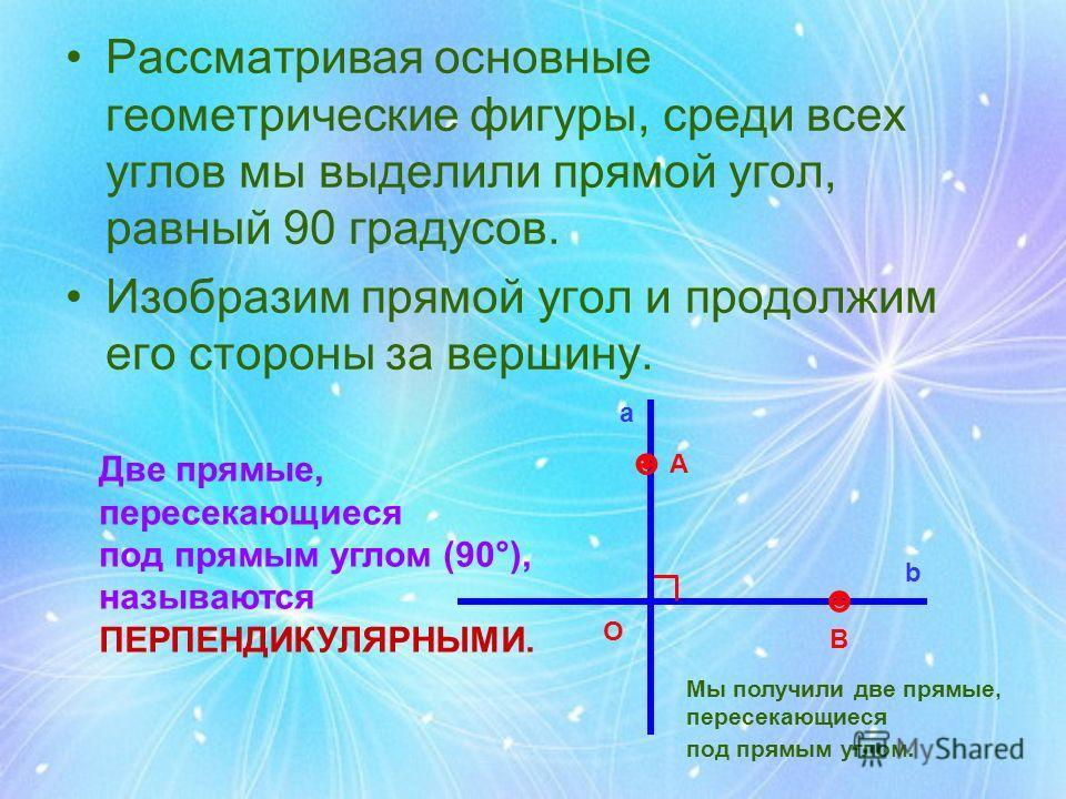 Рассматривая основные геометрические фигуры, среди всех углов мы выделили прямой угол, равный 90 градусов. Изобразим прямой угол и продолжим его стороны за вершину. O В А a b Мы получили две прямые, пересекающиеся под прямым углом. Две прямые, пересе