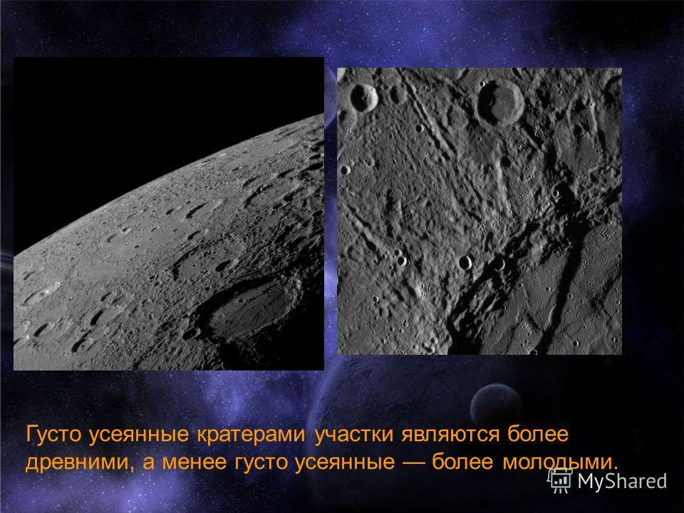 Густо усеянные кратерами участки являются более древними, а менее густо усеянные более молодыми.