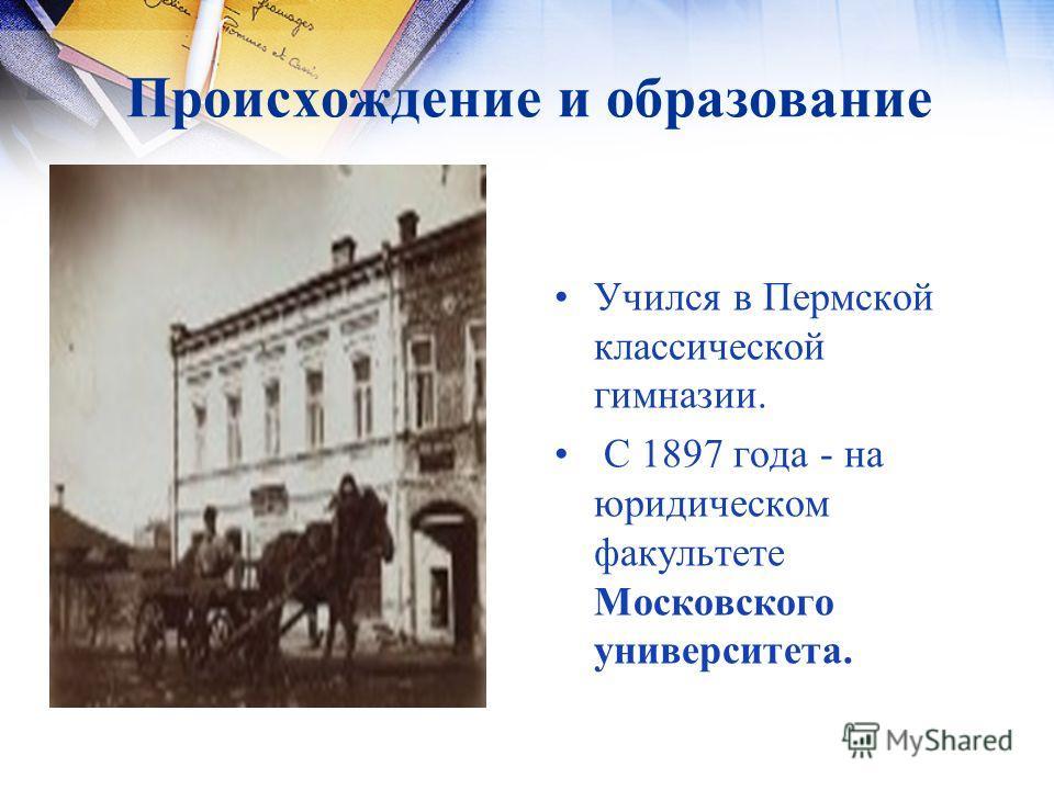 Происхождение и образование Учился в Пермской классической гимназии. С 1897 года - на юридическом факультете Московского университета.