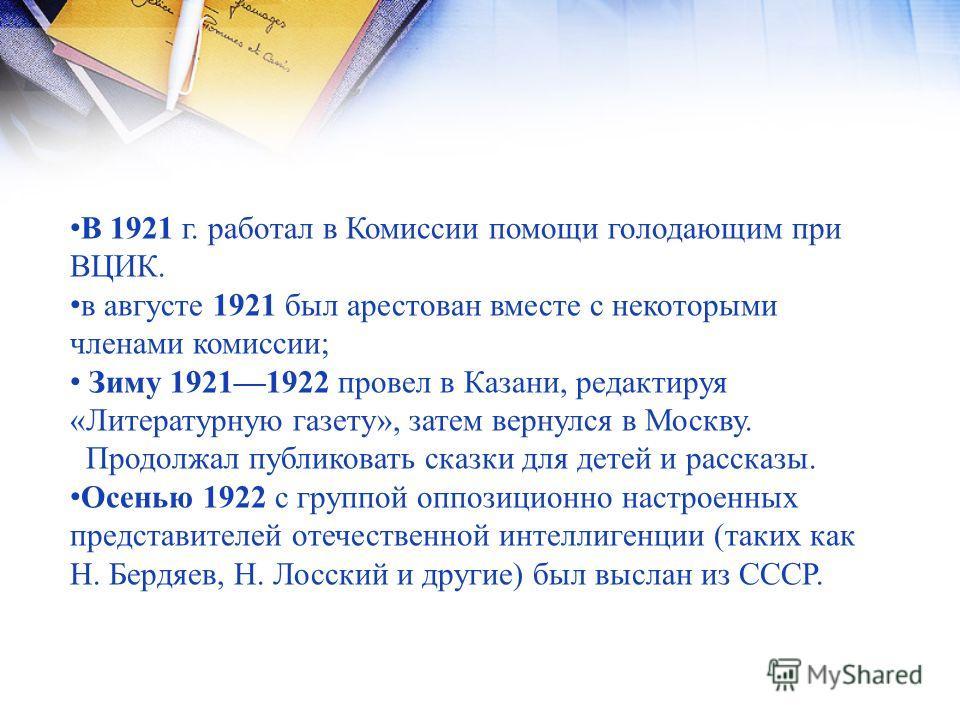 В 1921 г. работал в Комиссии помощи голодающим при ВЦИК. в августе 1921 был арестован вместе с некоторыми членами комиссии; Зиму 19211922 провел в Казани, редактируя «Литературную газету», затем вернулся в Москву. Продолжал публиковать сказки для дет