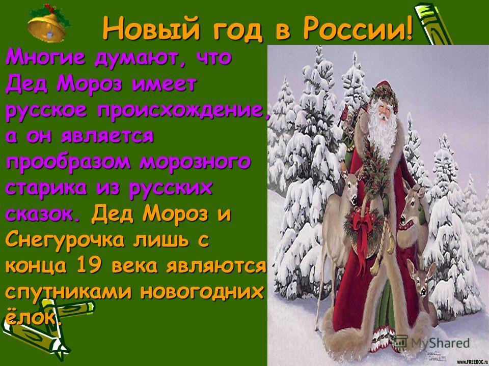 Многие думают, что Дед Мороз имеет русское происхождение, а он является прообразом морозного старика из русских сказок. Дед Мороз и Снегурочка лишь с конца 19 века являются спутниками новогодних ёлок.