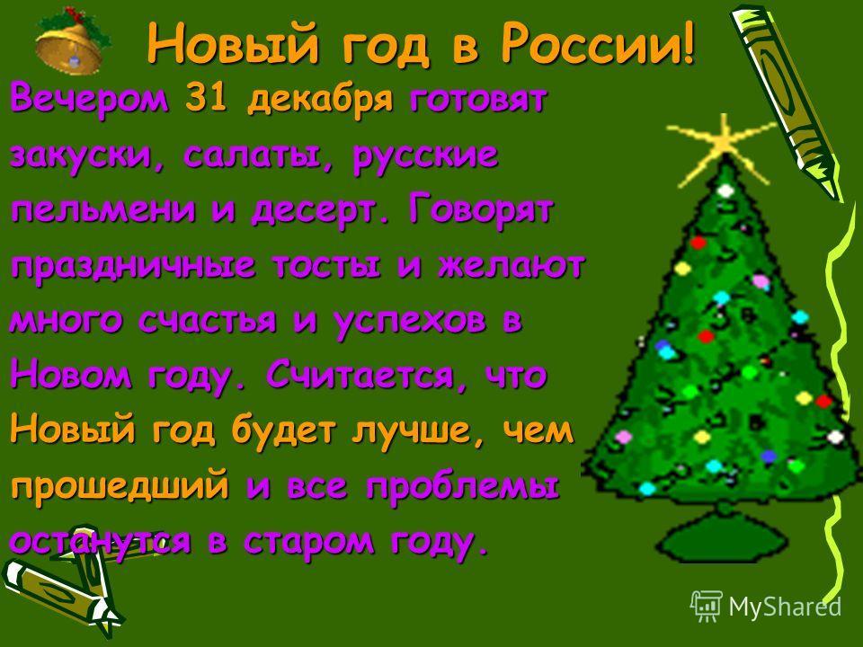 Вечером 31 декабря готовят закуски, салаты, русские пельмени и десерт. Говорят праздничные тосты и желают много счастья и успехов в Новом году. Считается, что Новый год будет лучше, чем прошедший и все проблемы останутся в старом году.