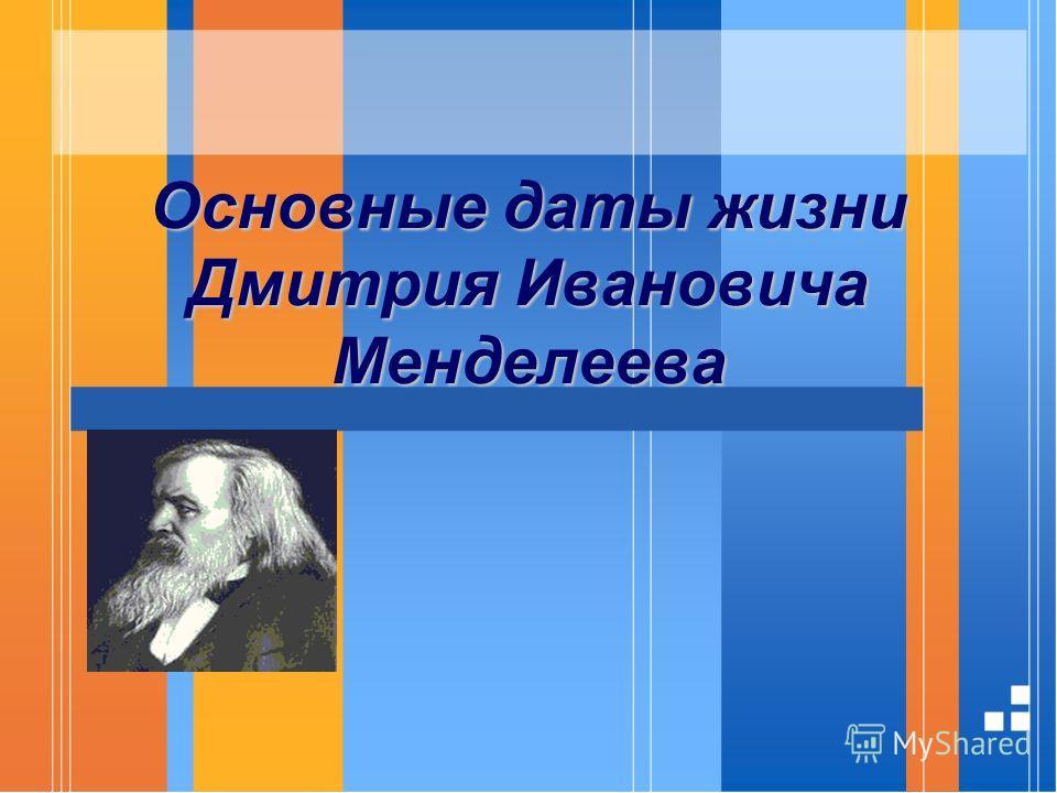Основные даты жизни Дмитрия Ивановича Менделеева