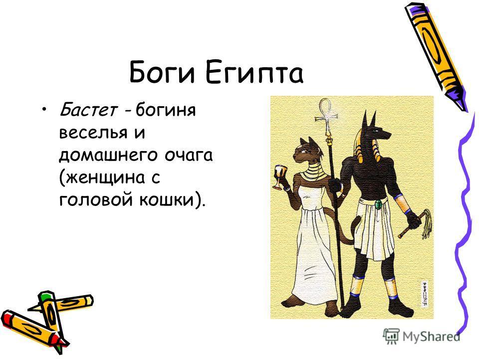 Бастет - богиня веселья и домашнего очага (женщина с головой кошки).