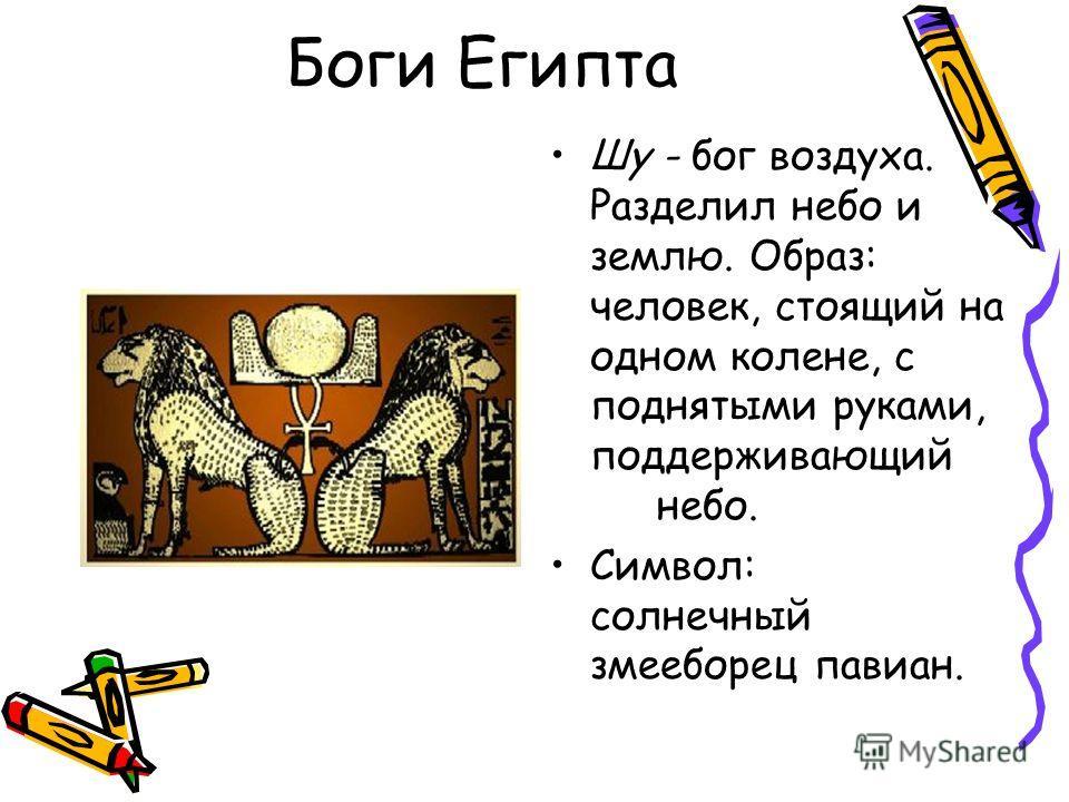 Боги Египта Шу - бог воздуха. Разделил небо и землю. Образ: человек, стоящий на одном колене, с поднятыми руками, поддерживающий небо. Символ: солнечный змееборец павиан.