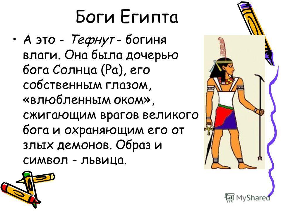 Боги Египта А это - Тефнут - богиня влаги. Она была дочерью бога Солнца (Ра), его собственным глазом, «влюбленным оком», сжигающим врагов великого бога и охраняющим его от злых демонов. Образ и символ - львица.