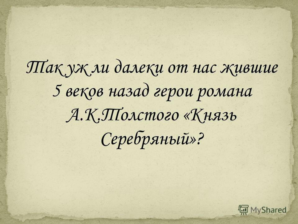 Так уж ли далеки от нас жившие 5 веков назад герои романа А.К.Толстого «Князь Серебряный»?