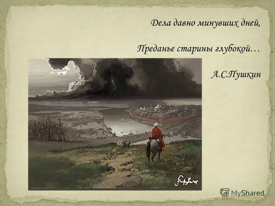 Дела давно минувших дней, Преданье старины глубокой… А.С.Пушкин