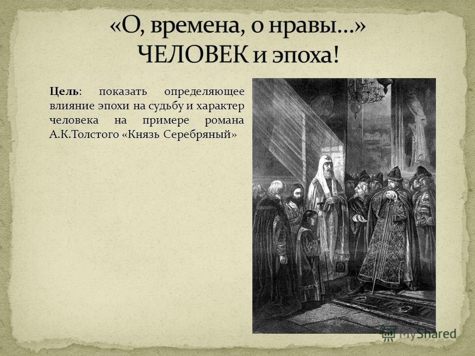 Цель: показать определяющее влияние эпохи на судьбу и характер человека на примере романа А.К.Толстого «Князь Серебряный»