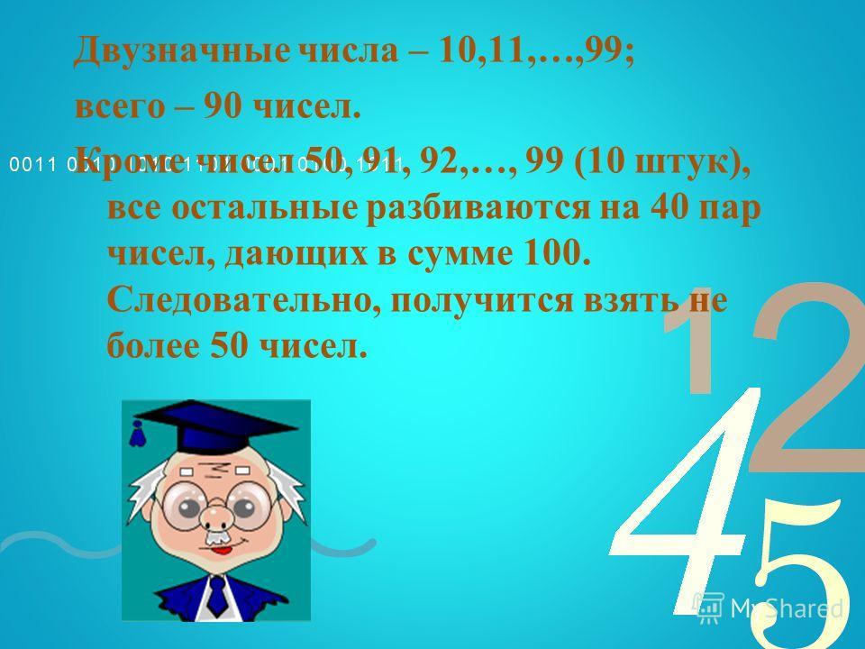 Двузначные числа – 10,11,…,99; всего – 90 чисел. Кроме чисел 50, 91, 92,…, 99 (10 штук), все остальные разбиваются на 40 пар чисел, дающих в сумме 100. Следовательно, получится взять не более 50 чисел.