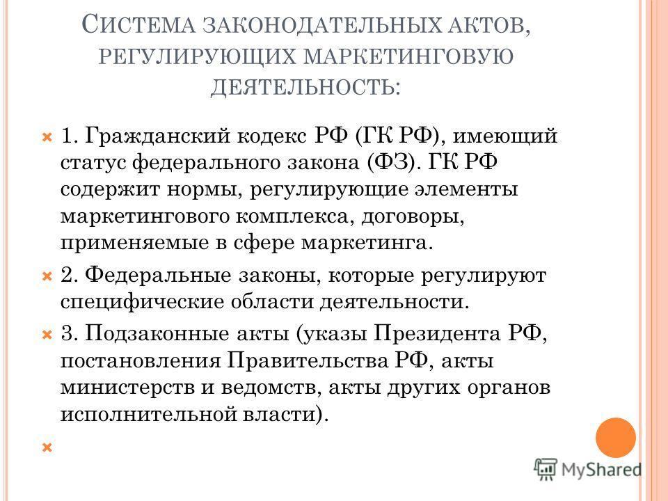 С ИСТЕМА ЗАКОНОДАТЕЛЬНЫХ АКТОВ, РЕГУЛИРУЮЩИХ МАРКЕТИНГОВУЮ ДЕЯТЕЛЬНОСТЬ : 1. Гражданский кодекс РФ (ГК РФ), имеющий статус федерального закона (ФЗ). ГК РФ содержит нормы, регулирующие элементы маркетингового комплекса, договоры, применяемые в сфере м