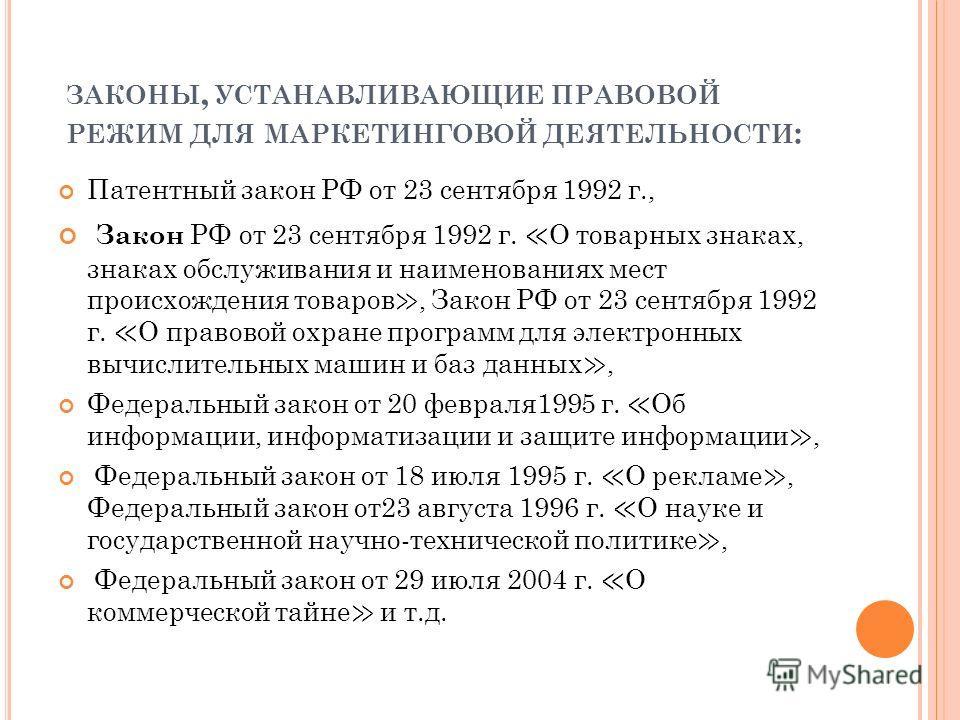 ЗАКОНЫ, УСТАНАВЛИВАЮЩИЕ ПРАВОВОЙ РЕЖИМ ДЛЯ МАРКЕТИНГОВОЙ ДЕЯТЕЛЬНОСТИ : Патентный закон РФ от 23 сентября 1992 г., Закон РФ от 23 сентября 1992 г. О товарных знаках, знаках обслуживания и наименованиях мест происхождения товаров, Закон РФ от 23 сентя