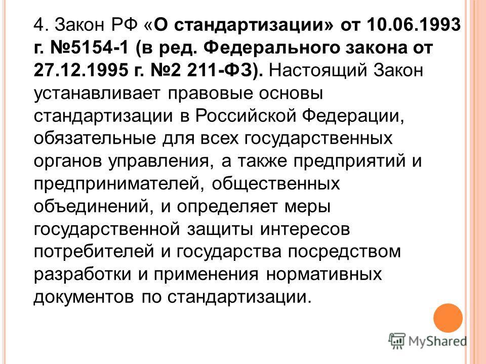 4. Закон РФ «О стандартизации» от 10.06.1993 г. 5154-1 (в ред. Федерального закона от 27.12.1995 г. 2 211-ФЗ). Настоящий Закон устанавливает правовые основы стандартизации в Российской Федерации, обязательные для всех государственных органов управлен