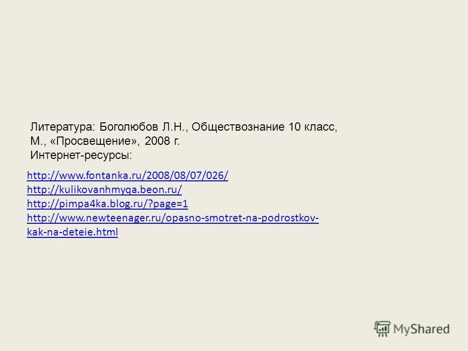 http://www.fontanka.ru/2008/08/07/026/ http://kulikovanhmyqa.beon.ru/ http://pimpa4ka.blog.ru/?page=1 http://www.newteenager.ru/opasno-smotret-na-podrostkov- kak-na-deteie.html Литература: Боголюбов Л.Н., Обществознание 10 класс, М., «Просвещение», 2