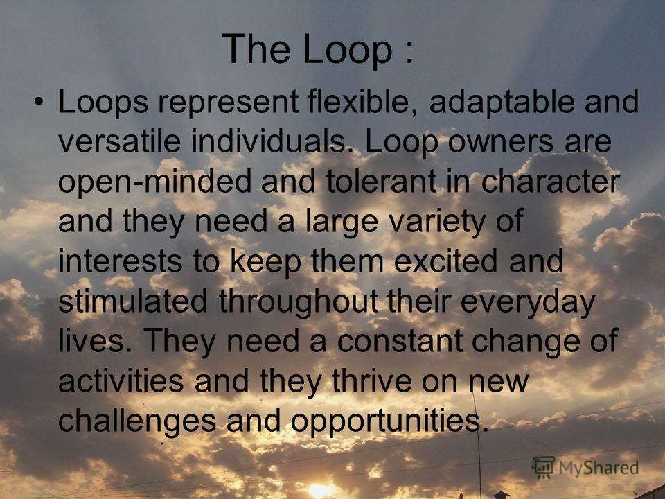 The Loop : Loops represent flexible, adaptable and versatile individuals. Loop owners are open-minded and tolerant in character and they need a large variety of interests to keep them excited and stimulated throughout their everyday lives. They need