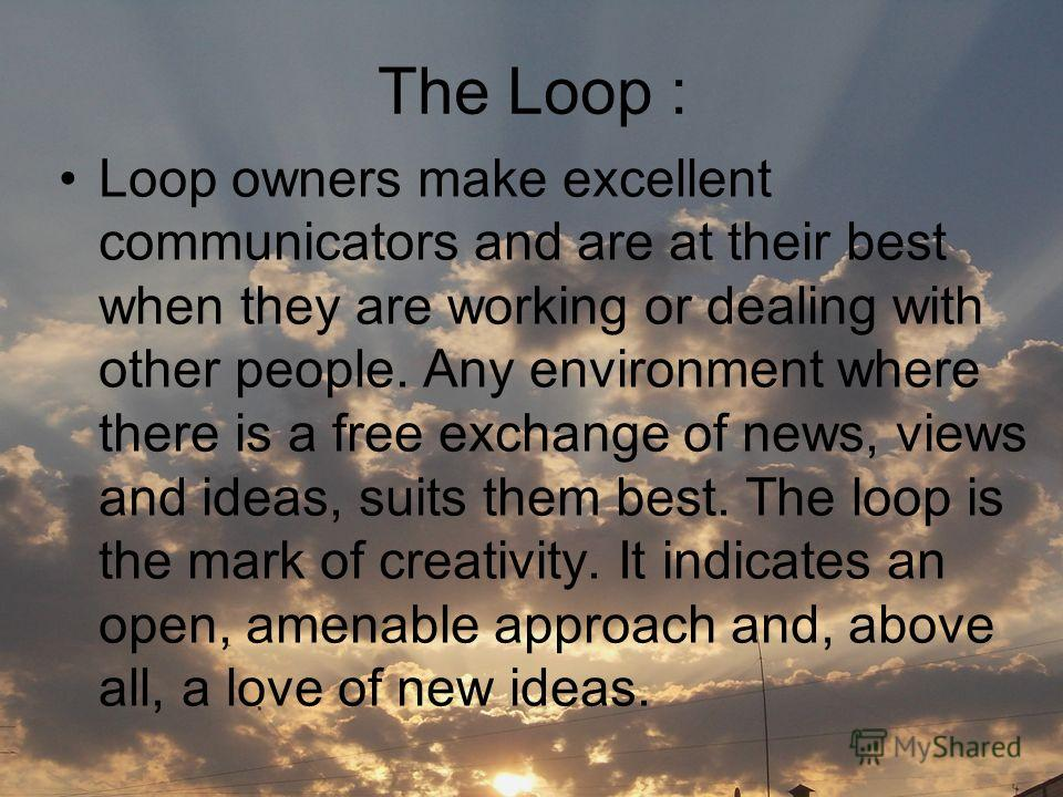 The Loop : Loop owners make excellent communicators and are at their best when they are working or dealing with other people. Any environment where there is a free exchange of news, views and ideas, suits them best. The loop is the mark of creativity