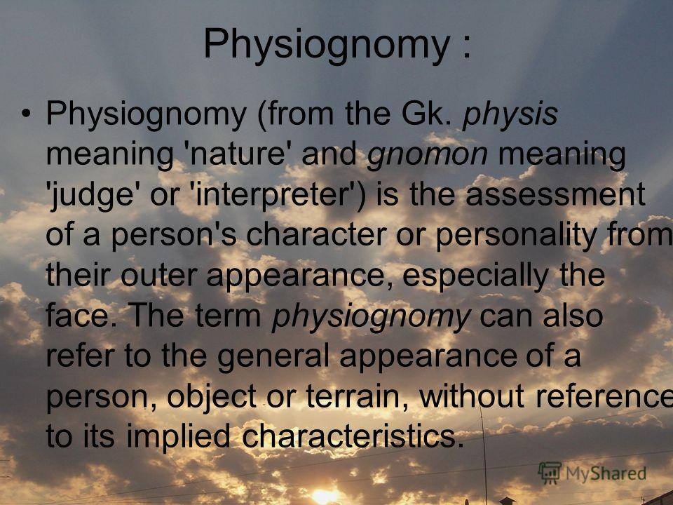 Physiognomy : Physiognomy (from the Gk. physis meaning 'nature' and gnomon meaning 'judge' or 'interpreter') is the assessment of a person's character or personality from their outer appearance, especially the face. The term physiognomy can also refe