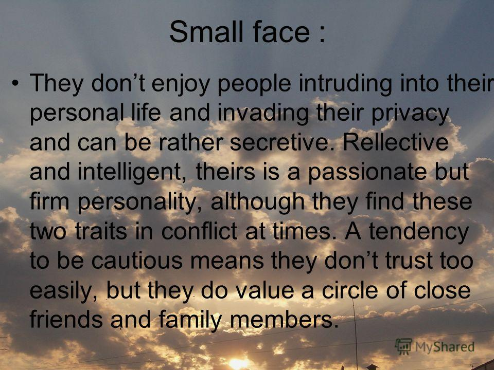 Small face : They dont enjoy people intruding into their personal life and invading their privacy and can be rather secretive. Rellective and intelligent, theirs is a passionate but firm personality, although they find these two traits in conflict at