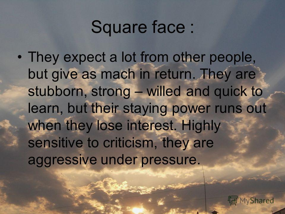 Square face : They expect a lot from other people, but give as mach in return. They are stubborn, strong – willed and quick to learn, but their staying power runs out when they lose interest. Highly sensitive to criticism, they are aggressive under p