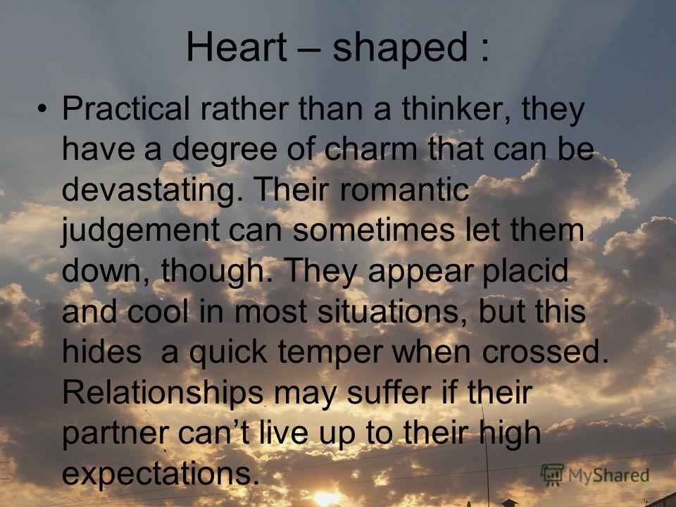 Heart – shaped : Practical rather than a thinker, they have a degree of charm that can be devastating. Their romantic judgement can sometimes let them down, though. They appear placid and cool in most situations, but this hides a quick temper when cr
