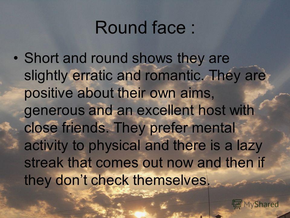 Round face : Short and round shows they are slightly erratic and romantic. They are positive about their own aims, generous and an excellent host with close friends. They prefer mental activity to physical and there is a lazy streak that comes out no
