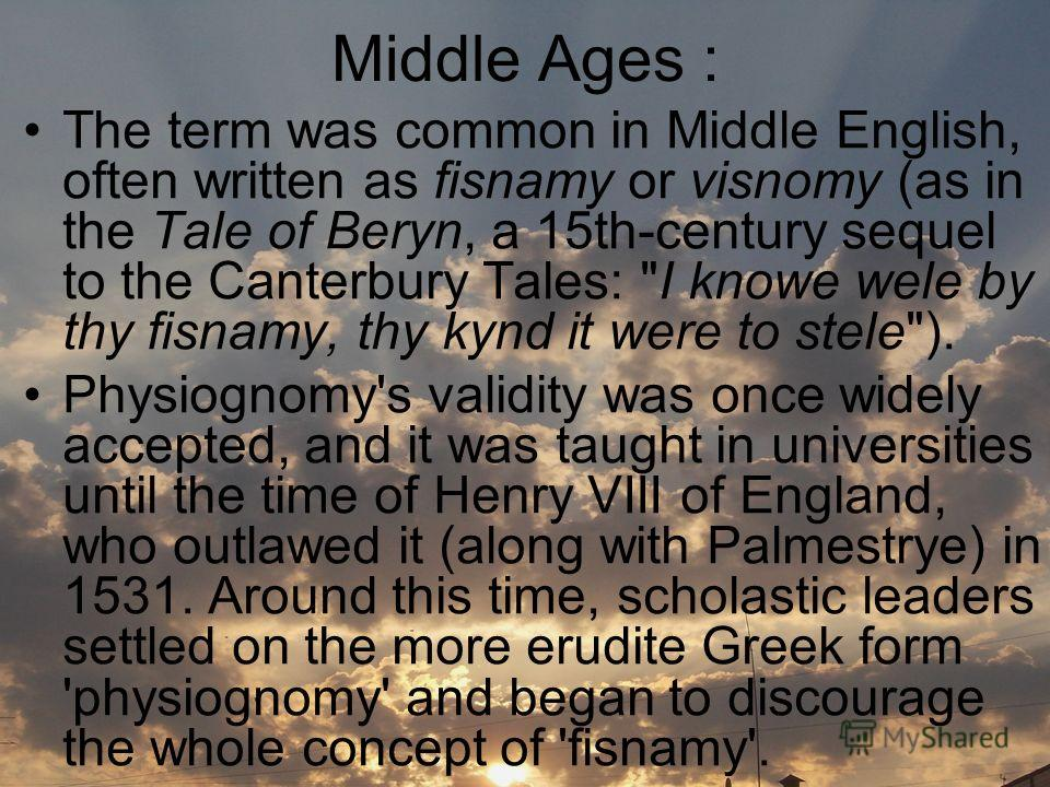 Middle Ages : The term was common in Middle English, often written as fisnamy or visnomy (as in the Tale of Beryn, a 15th-century sequel to the Canterbury Tales: