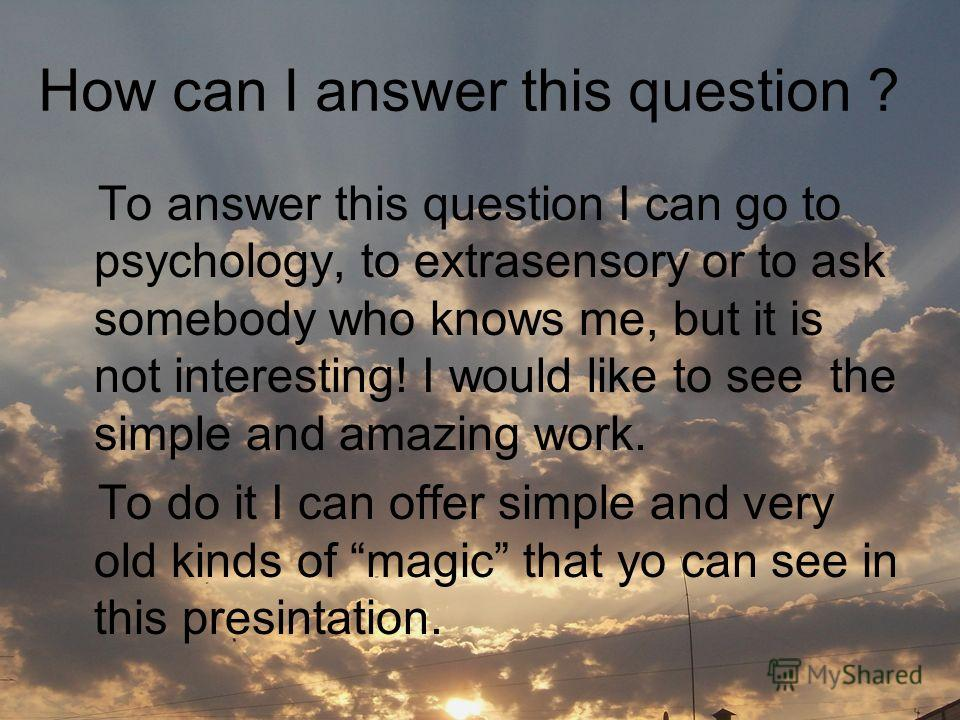 How can I answer this question ? To answer this question I can go to psychology, to extrasensory or to ask somebody who knows me, but it is not interesting! I would like to see the simple and amazing work. To do it I can offer simple and very old kin