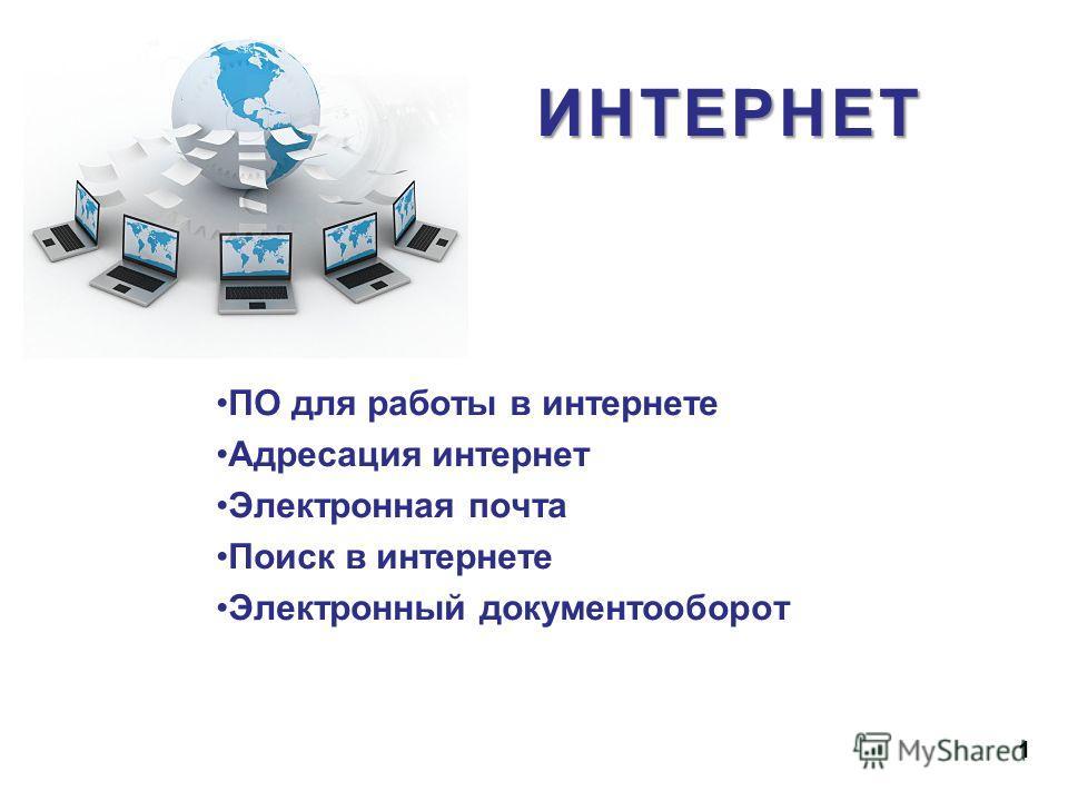 ПО для работы в интернете Адресация интернет Электронная почта Поиск в интернете Электронный документооборот 1 ИНТЕРНЕТ