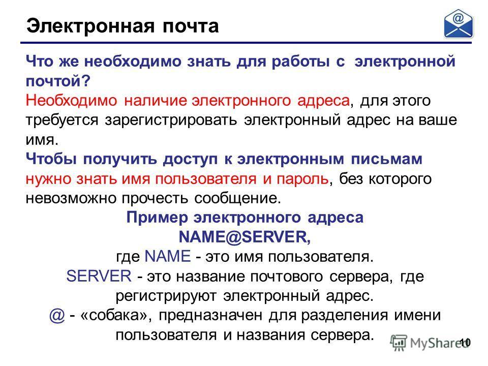 10 Электронная почта Что же необходимо знать для работы с электронной почтой? Необходимо наличие электронного адреса, для этого требуется зарегистрировать электронный адрес на ваше имя. Чтобы получить доступ к электронным письмам нужно знать имя поль