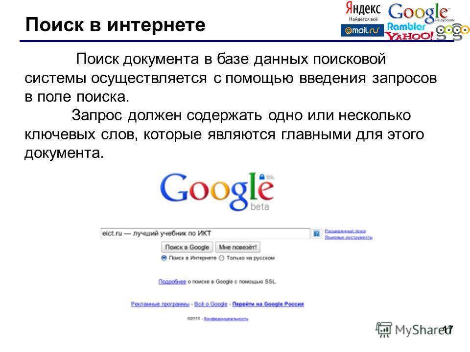 17 Поиск в интернете Поиск документа в базе данных поисковой системы осуществляется с помощью введения запросов в поле поиска. Запрос должен содержать одно или несколько ключевых слов, которые являются главными для этого документа.