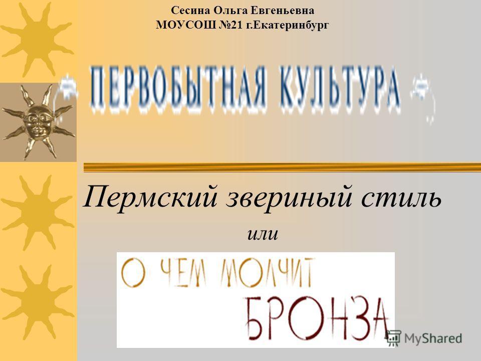 Пермский звериный стиль или Сесина Ольга Евгеньевна МОУСОШ 21 г.Екатеринбург