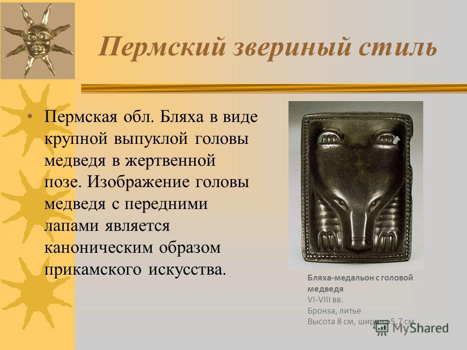 Пермский звериный стиль Пермская обл. Бляха в виде крупной выпуклой головы медведя в жертвенной позе. Изображение головы медведя с передними лапами является каноническим образом прикамского искусства. Бляха-медальон с головой медведя VI-VIII вв. Брон