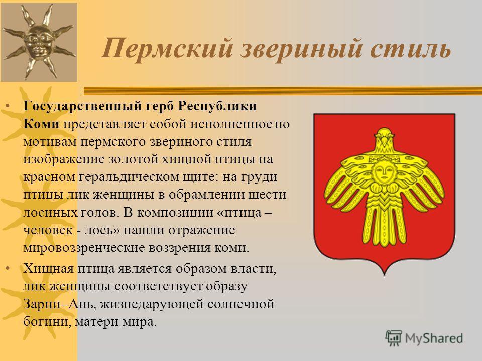 Пермский звериный стиль Государственный герб Республики Коми представляет собой исполненное по мотивам пермского звериного стиля изображение золотой хищной птицы на красном геральдическом щите: на груди птицы лик женщины в обрамлении шести лосиных го
