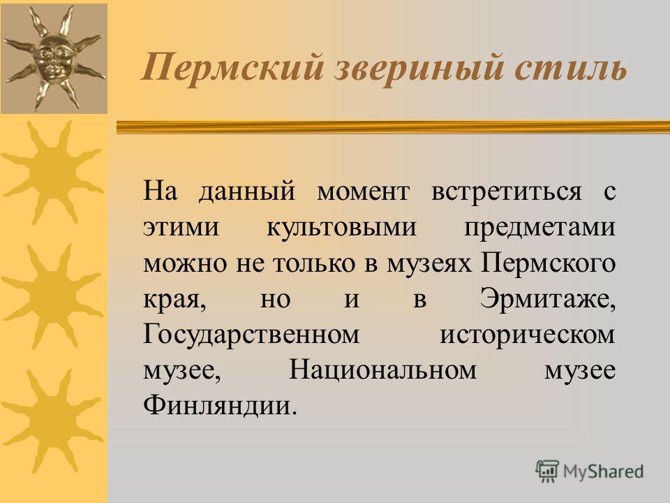 Пермский звериный стиль На данный момент встретиться с этими культовыми предметами можно не только в музеях Пермского края, но и в Эрмитаже, Государственном историческом музее, Национальном музее Финляндии.