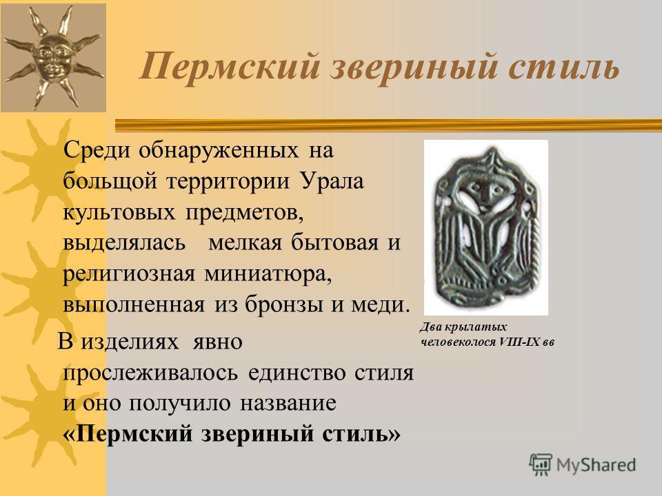 Пермский звериный стиль Среди обнаруженных на больщой территории Урала культовых предметов, выделялась мелкая бытовая и религиозная миниатюра, выполненная из бронзы и меди. В изделиях явно прослеживалось единство стиля и оно получило название «Пермск