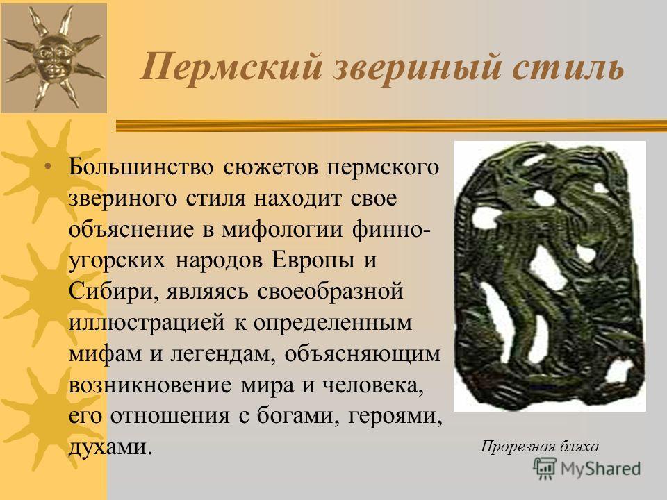 Пермский звериный стиль Большинство сюжетов пермского звериного стиля находит свое объяснение в мифологии финно- угорских народов Европы и Сибири, являясь своеобразной иллюстрацией к определенным мифам и легендам, объясняющим возникновение мира и чел