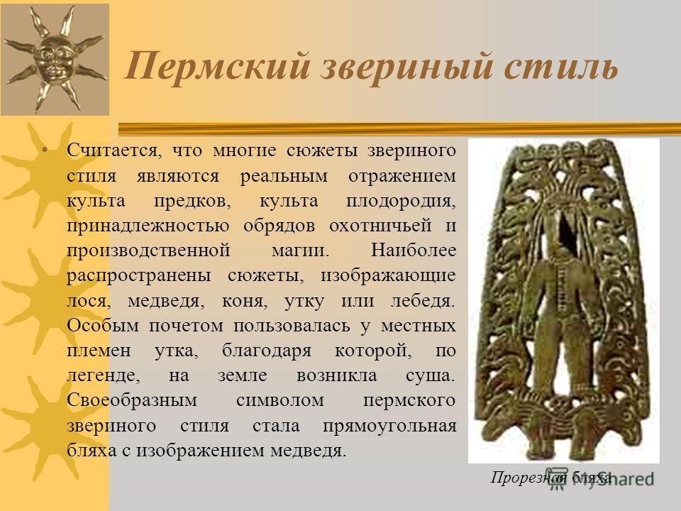 Пермский звериный стиль Считается, что многие сюжеты звериного стиля являются реальным отражением культа предков, культа плодородия, принадлежностью обрядов охотничьей и производственной магии. Наиболее распространены сюжеты, изображающие лося, медве