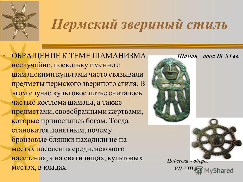 Пермский звериный стиль ОБРАЩЕНИЕ К ТЕМЕ ШАМАНИЗМА неслучайно, поскольку именно с шаманскими культами часто связывали предметы пермского звериного стиля. В этом случае культовое литье считалось частью костюма шамана, а также предметами, своеобразными