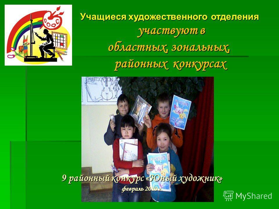 Учащиеся художественного отделения участвуют в участвуют в областных, зональных, районных конкурсах 9 районный конкурс «Юный художник» февраль 2010 г.