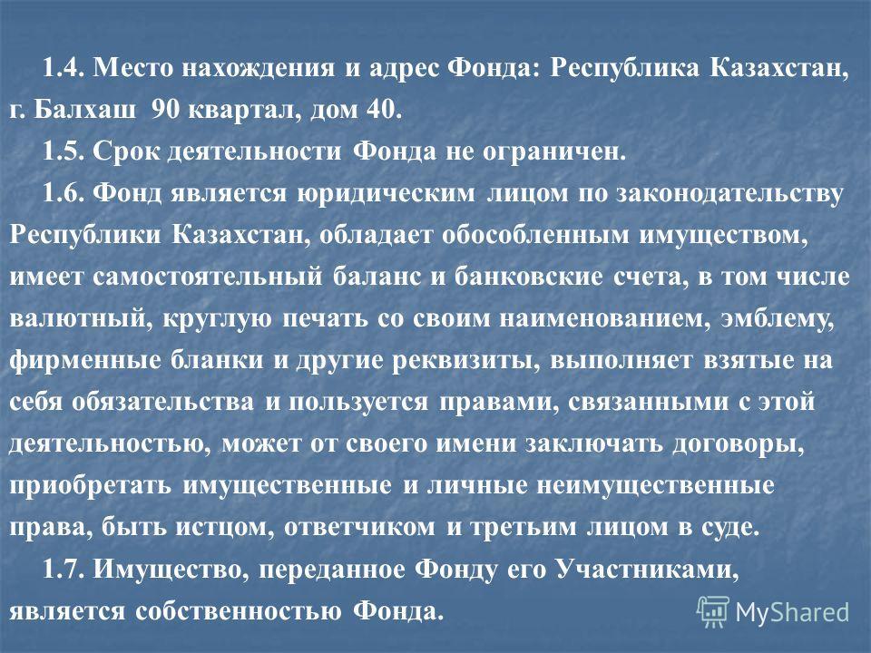 1.4. Место нахождения и адрес Фонда: Республика Казахстан, г. Балхаш 90 квартал, дом 40. 1.5. Срок деятельности Фонда не ограничен. 1.6. Фонд является юридическим лицом по законодательству Республики Казахстан, обладает обособленным имуществом, имеет