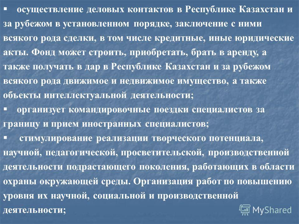 осуществление деловых контактов в Республике Казахстан и за рубежом в установленном порядке, заключение с ними всякого рода сделки, в том числе кредитные, иные юридические акты. Фонд может строить, приобретать, брать в аренду, а также получать в дар