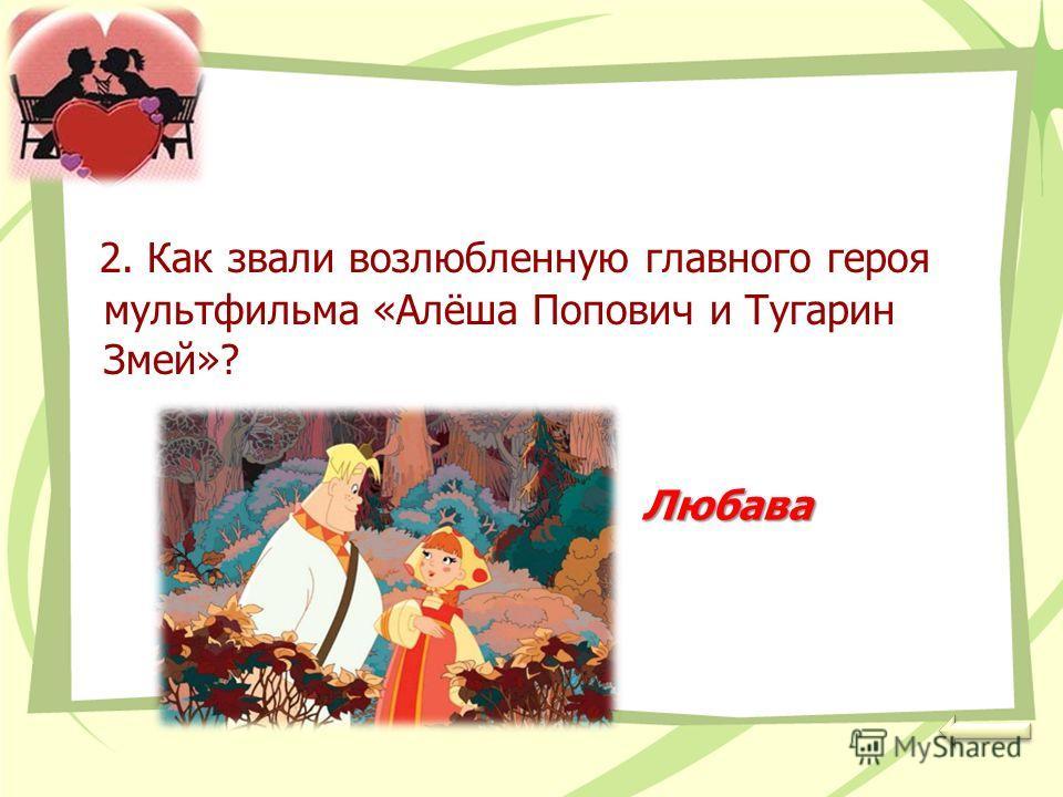 2. Как звали возлюбленную главного героя мультфильма «Алёша Попович и Тугарин Змей»? Любава
