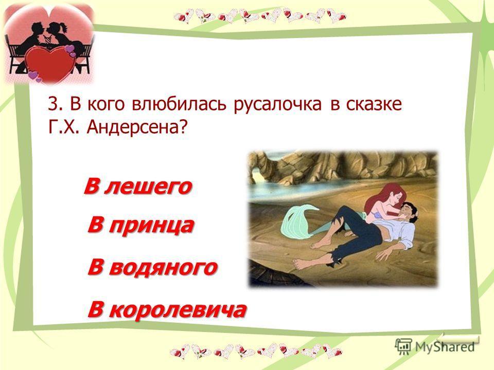 3. В кого влюбилась русалочка в сказке Г.Х. Андерсена? В лешего В принца В водяного В королевича